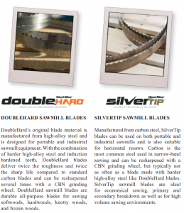 'RXEOH+DUG¶V RULJLQDO EODGH PDWHULDOLV manufactured from high-alloy steel and is designed for portable and industrial sawmill equipment. With the combination of harder high-alloy steel and induction KDUGHQHG WHHWK 'RXEOH+DUG EODGHV deliver twice the toughness and twice the sharp life compared to standard carbon blades and can be resharpened several times with a CBN grinding ZKHHO 'RXEOH+DUG VDZPLOO EODGHV DUH durable all-purpose blades for sawing softwoods, hardwoods, knotty woods, and frozen woods.  SILVERTIP SAWMILL BLADES Manufactured from carbon steel, SilverTip blades can be used on both portable and industrial sawmills and is also suitable for horizontal resaws. Carbon is the most common steel used in narrow-band sawing and can be resharpened with a CBN grinding wheel, but typically not as often as a blade made with harder KLJKDOOR\ VWHHO OLNH 'RXEOH+DUG EODGHV SilverTip sawmill blades are ideal for economical sawing, primary and secondary breakdown as well as for high volume sawing environments.